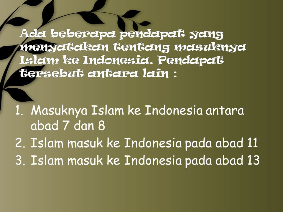 Ada beberapa pendapat yang menyatakan tentang masuknya Islam ke Indonesia. Pendapat tersebut antara lain :