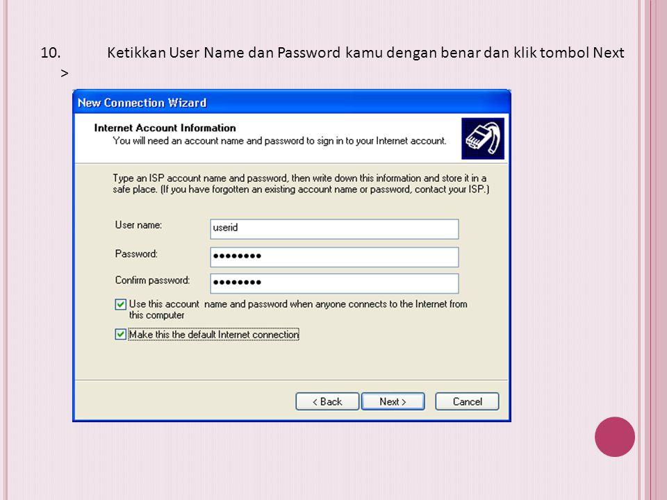 10. Ketikkan User Name dan Password kamu dengan benar dan klik tombol Next >