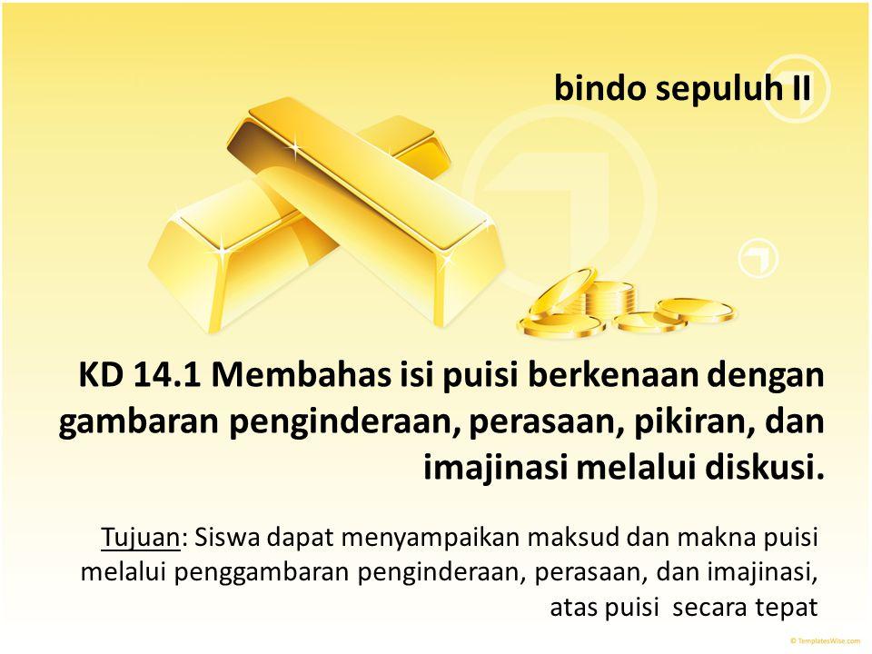 bindo sepuluh II KD 14.1 Membahas isi puisi berkenaan dengan gambaran penginderaan, perasaan, pikiran, dan imajinasi melalui diskusi.