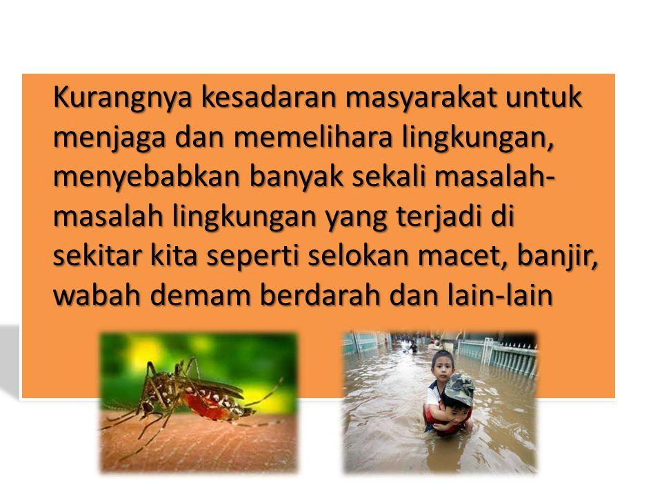 Kurangnya kesadaran masyarakat untuk menjaga dan memelihara lingkungan, menyebabkan banyak sekali masalah-masalah lingkungan yang terjadi di sekitar kita seperti selokan macet, banjir, wabah demam berdarah dan lain-lain
