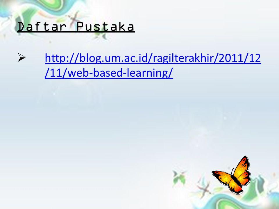 Daftar Pustaka http://blog.um.ac.id/ragilterakhir/2011/12/11/web-based-learning/