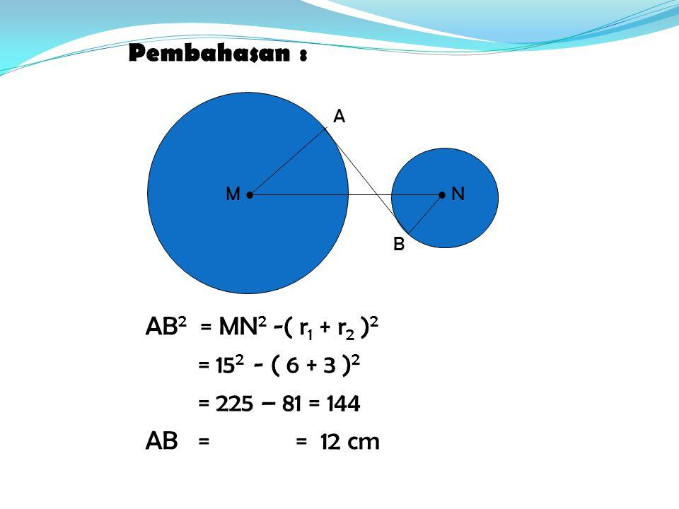 Pembahasan : AB2 = MN2 -( r1 + r2 )2 = 152 - ( 6 + 3 )2