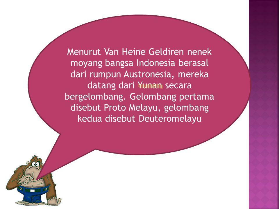 Menurut Van Heine Geldiren nenek moyang bangsa Indonesia berasal dari rumpun Austronesia, mereka datang dari Yunan secara bergelombang.