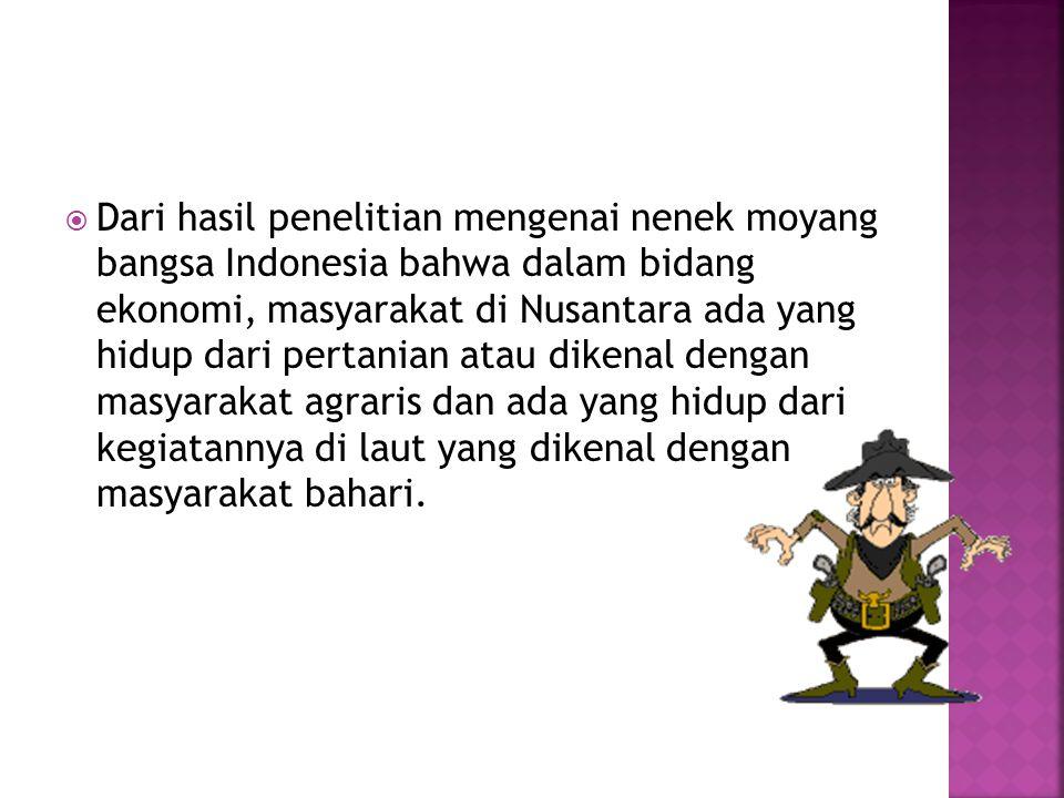 Dari hasil penelitian mengenai nenek moyang bangsa Indonesia bahwa dalam bidang ekonomi, masyarakat di Nusantara ada yang hidup dari pertanian atau dikenal dengan masyarakat agraris dan ada yang hidup dari kegiatannya di laut yang dikenal dengan masyarakat bahari.
