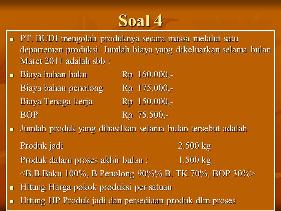 Soal 4 PT. BUDI mengolah produknya secara massa melalui satu departemen produksi. Jumlah biaya yang dikeluarkan selama bulan Maret 2011 adalah sbb :