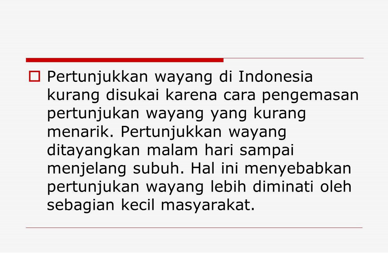 Pertunjukkan wayang di Indonesia kurang disukai karena cara pengemasan pertunjukan wayang yang kurang menarik.