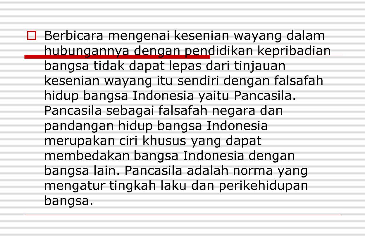 Berbicara mengenai kesenian wayang dalam hubungannya dengan pendidikan kepribadian bangsa tidak dapat lepas dari tinjauan kesenian wayang itu sendiri dengan falsafah hidup bangsa Indonesia yaitu Pancasila.