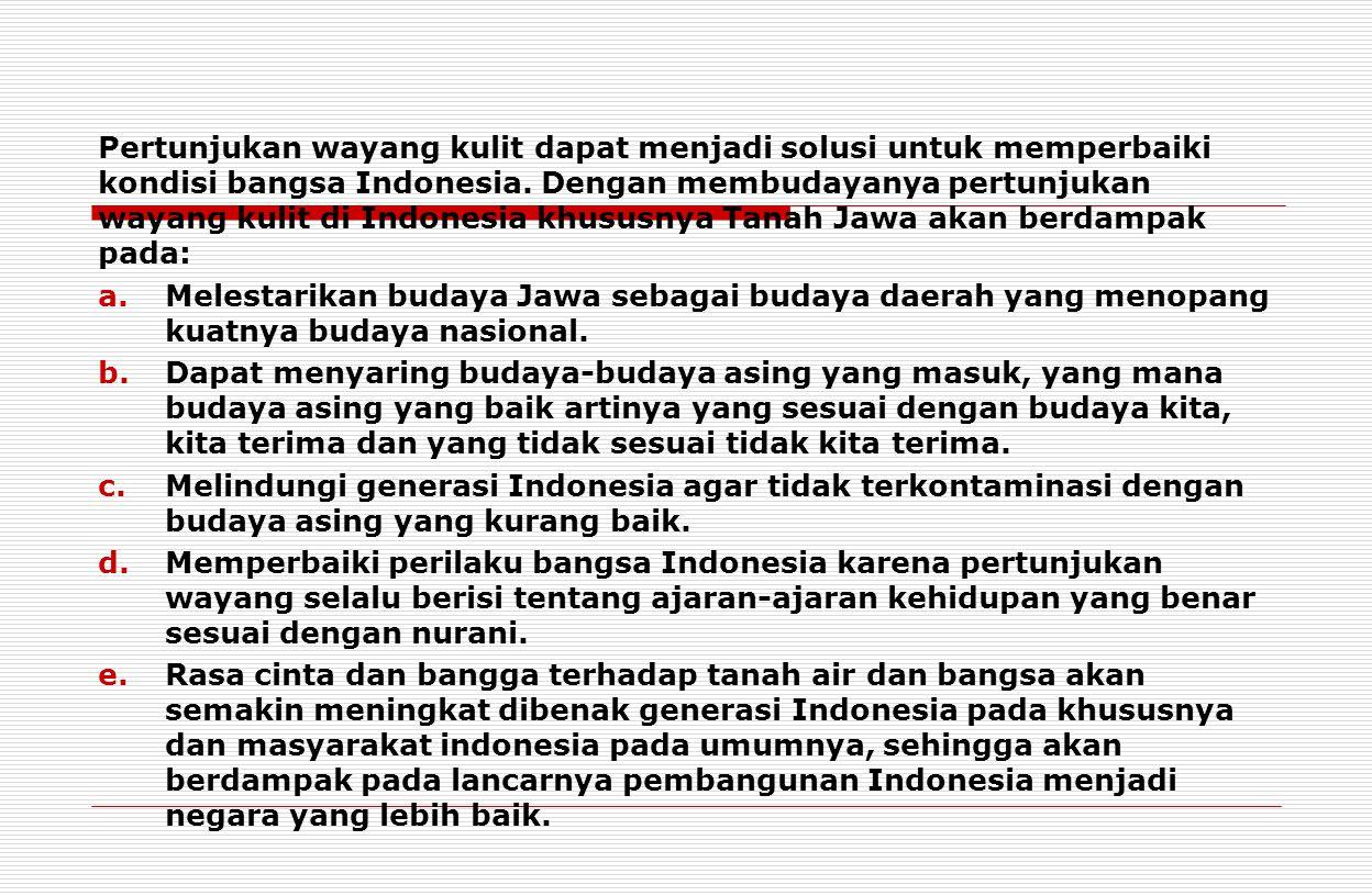 Pertunjukan wayang kulit dapat menjadi solusi untuk memperbaiki kondisi bangsa Indonesia. Dengan membudayanya pertunjukan wayang kulit di Indonesia khususnya Tanah Jawa akan berdampak pada: