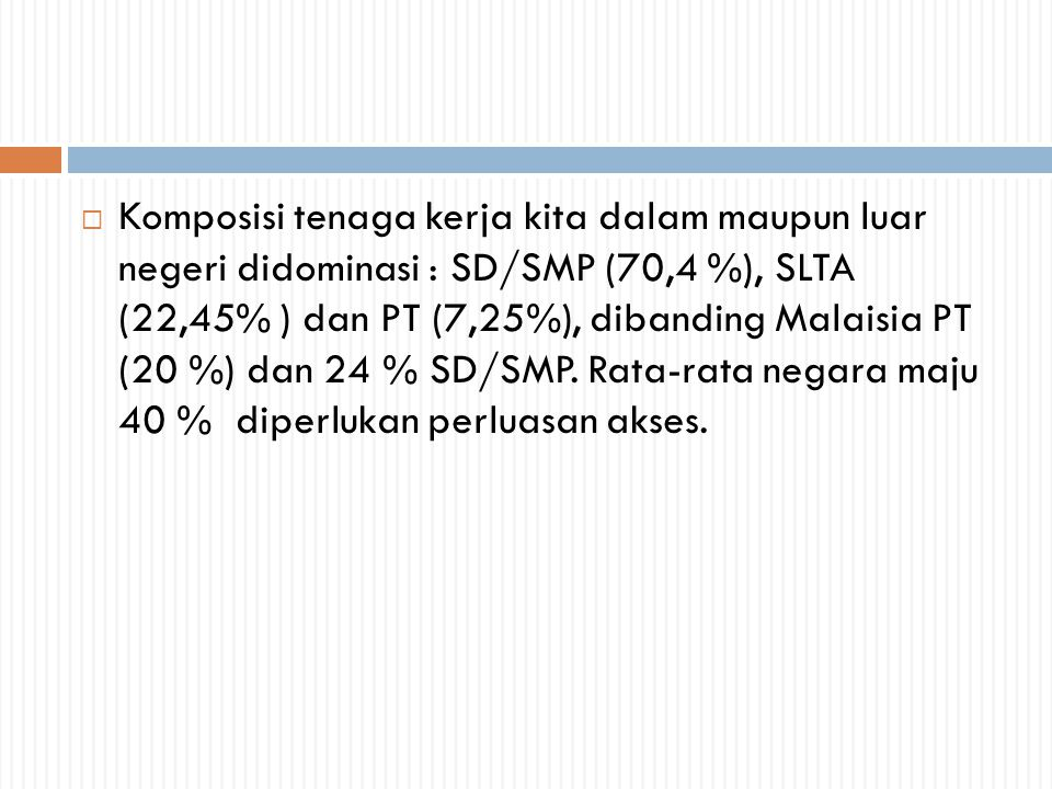 Komposisi tenaga kerja kita dalam maupun luar negeri didominasi : SD/SMP (70,4 %), SLTA (22,45% ) dan PT (7,25%), dibanding Malaisia PT (20 %) dan 24 % SD/SMP.