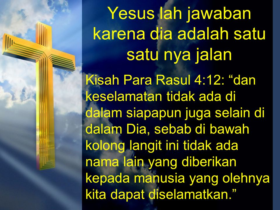 Yesus lah jawaban karena dia adalah satu satu nya jalan