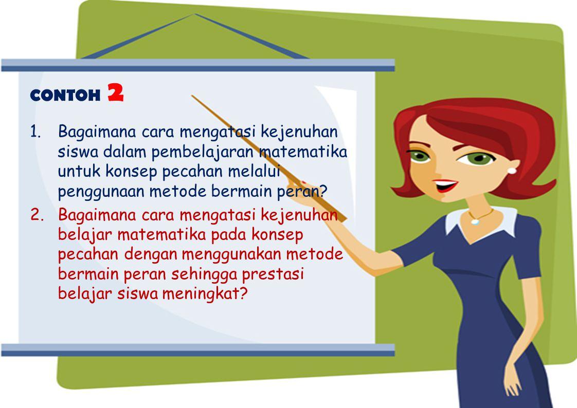 CONTOH 2 Bagaimana cara mengatasi kejenuhan siswa dalam pembelajaran matematika untuk konsep pecahan melalui penggunaan metode bermain peran