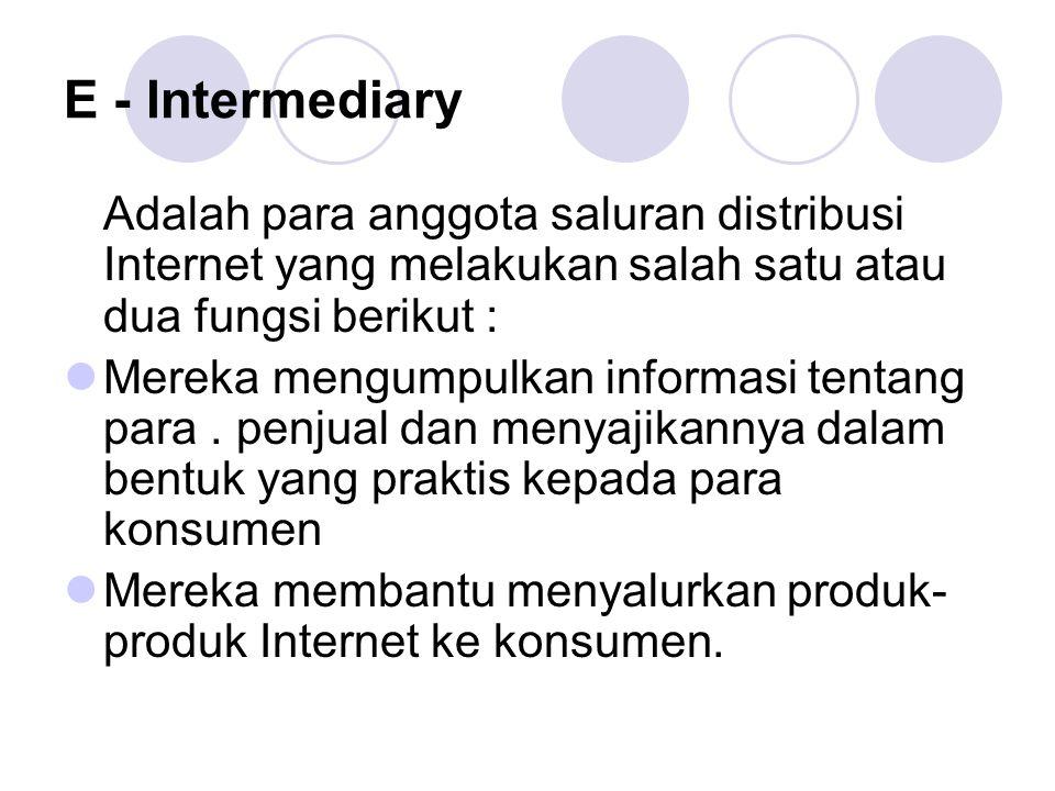 E - Intermediary Adalah para anggota saluran distribusi Internet yang melakukan salah satu atau dua fungsi berikut :