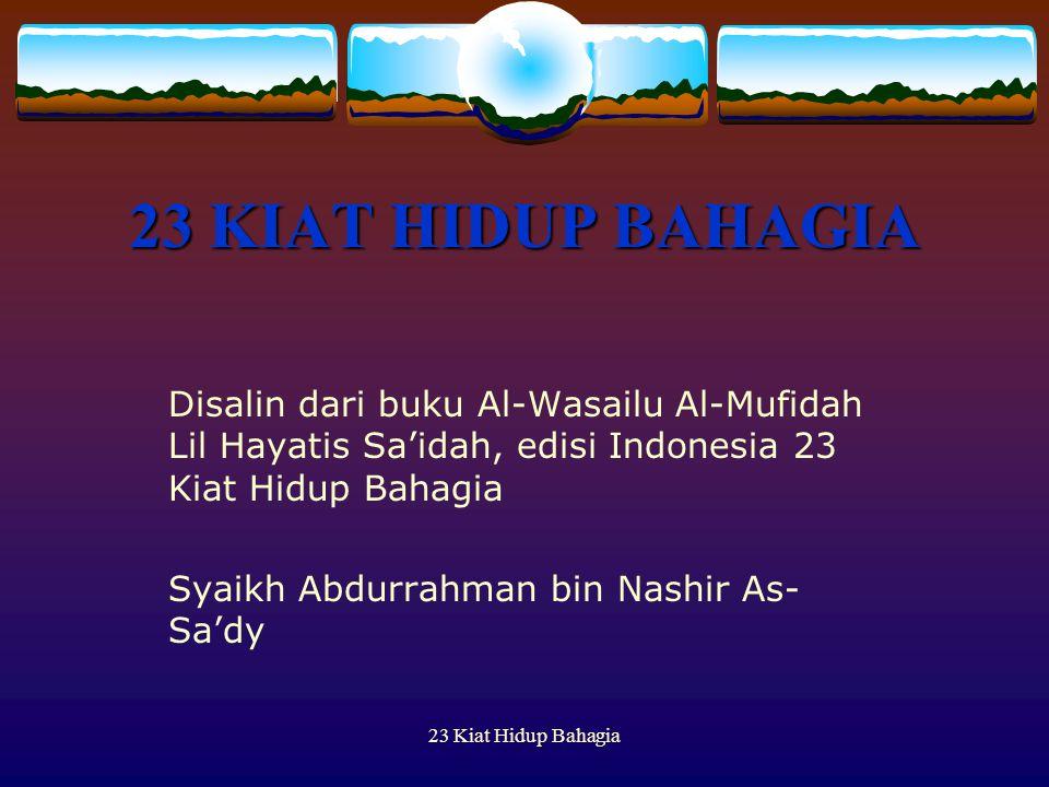 23 KIAT HIDUP BAHAGIA Disalin dari buku Al-Wasailu Al-Mufidah Lil Hayatis Sa'idah, edisi Indonesia 23 Kiat Hidup Bahagia.