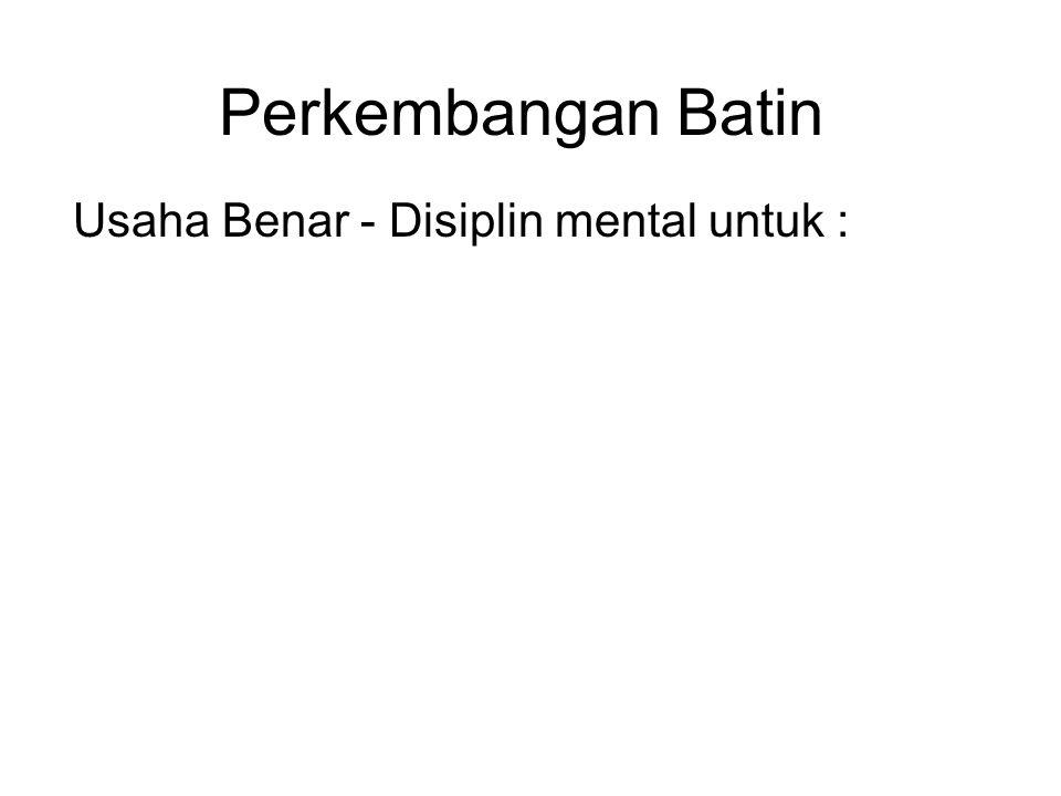Perkembangan Batin Usaha Benar - Disiplin mental untuk :