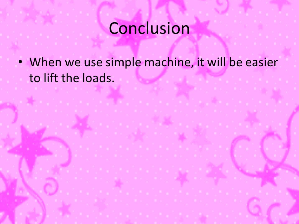 Conclusion When we use simple machine, it will be easier to lift the loads.