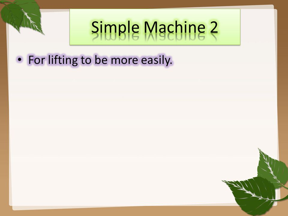Simple Machine 2 For lifting to be more easily.