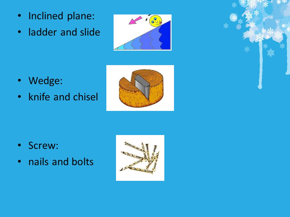 Inclined plane: ladder and slide Wedge: knife and chisel Screw: nails and bolts