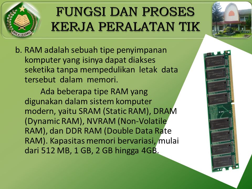 b. RAM adalah sebuah tipe penyimpanan komputer yang isinya dapat diakses seketika tanpa mempedulikan letak data tersebut dalam memori.