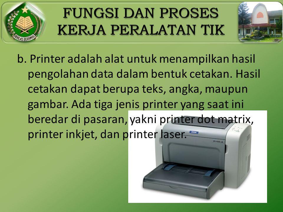 b. Printer adalah alat untuk menampilkan hasil pengolahan data dalam bentuk cetakan.