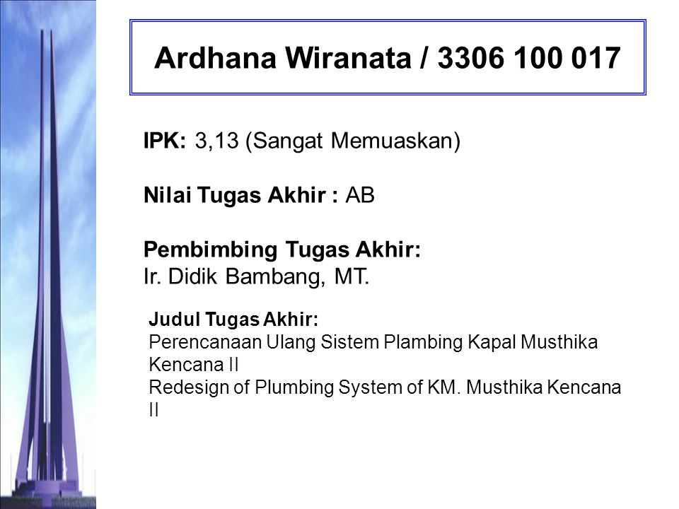 Ardhana Wiranata / 3306 100 017 IPK: 3,13 (Sangat Memuaskan) Nilai Tugas Akhir : AB Pembimbing Tugas Akhir: Ir. Didik Bambang, MT.