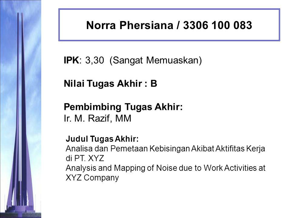 Norra Phersiana / 3306 100 083 IPK: 3,30 (Sangat Memuaskan) Nilai Tugas Akhir : B Pembimbing Tugas Akhir: Ir. M. Razif, MM.