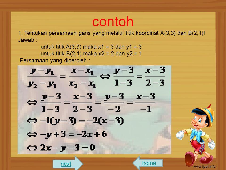 contoh 1. Tentukan persamaan garis yang melalui titik koordinat A(3,3) dan B(2,1)! Jawab : untuk titik A(3,3) maka x1 = 3 dan y1 = 3.
