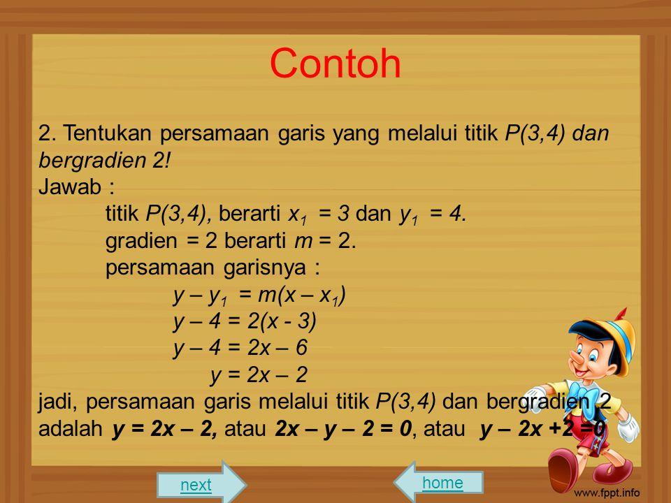 Contoh 2. Tentukan persamaan garis yang melalui titik P(3,4) dan bergradien 2! Jawab : titik P(3,4), berarti x1 = 3 dan y1 = 4.