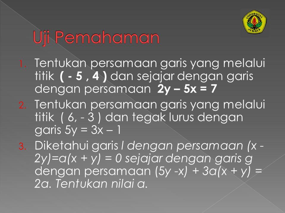Uji Pemahaman Tentukan persamaan garis yang melalui titik ( - 5 , 4 ) dan sejajar dengan garis dengan persamaan 2y – 5x = 7.