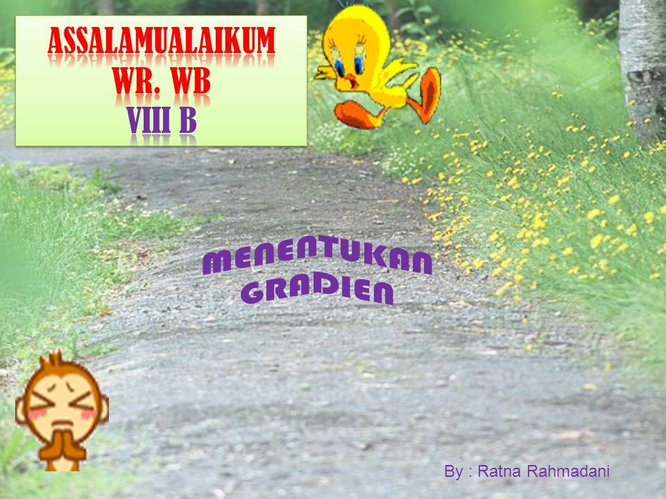 ASSALAMUALAIKUM WR. WB VIII B MENENTUKAN GRADIEN By : Ratna Rahmadani