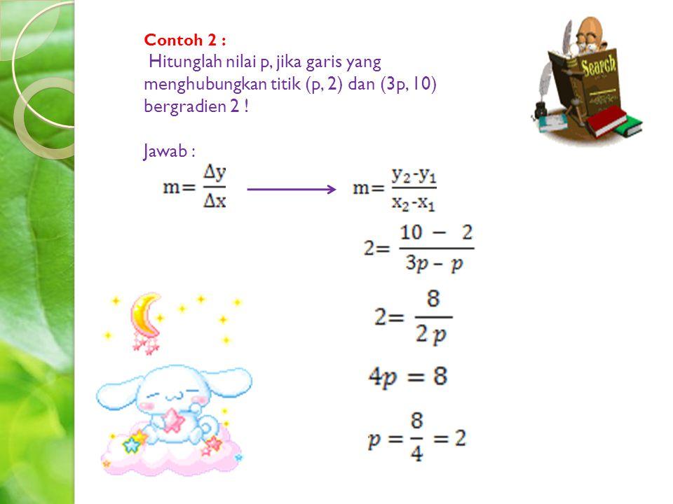 Contoh 2 : Hitunglah nilai p, jika garis yang menghubungkan titik (p, 2) dan (3p, 10) bergradien 2 !