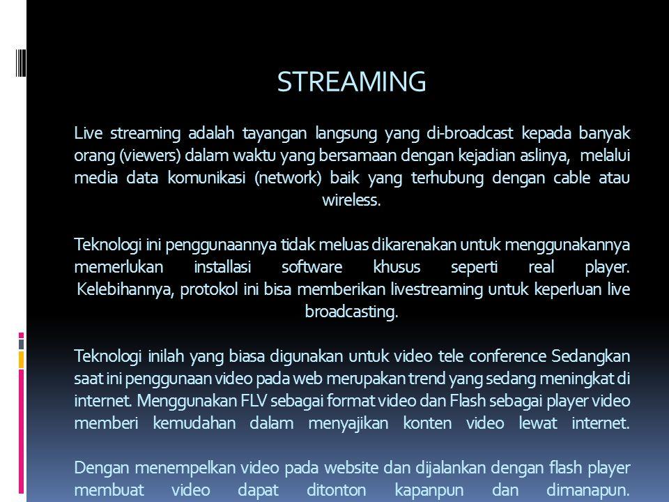 STREAMING Live streaming adalah tayangan langsung yang di-broadcast kepada banyak orang (viewers) dalam waktu yang bersamaan dengan kejadian aslinya, melalui media data komunikasi (network) baik yang terhubung dengan cable atau wireless.