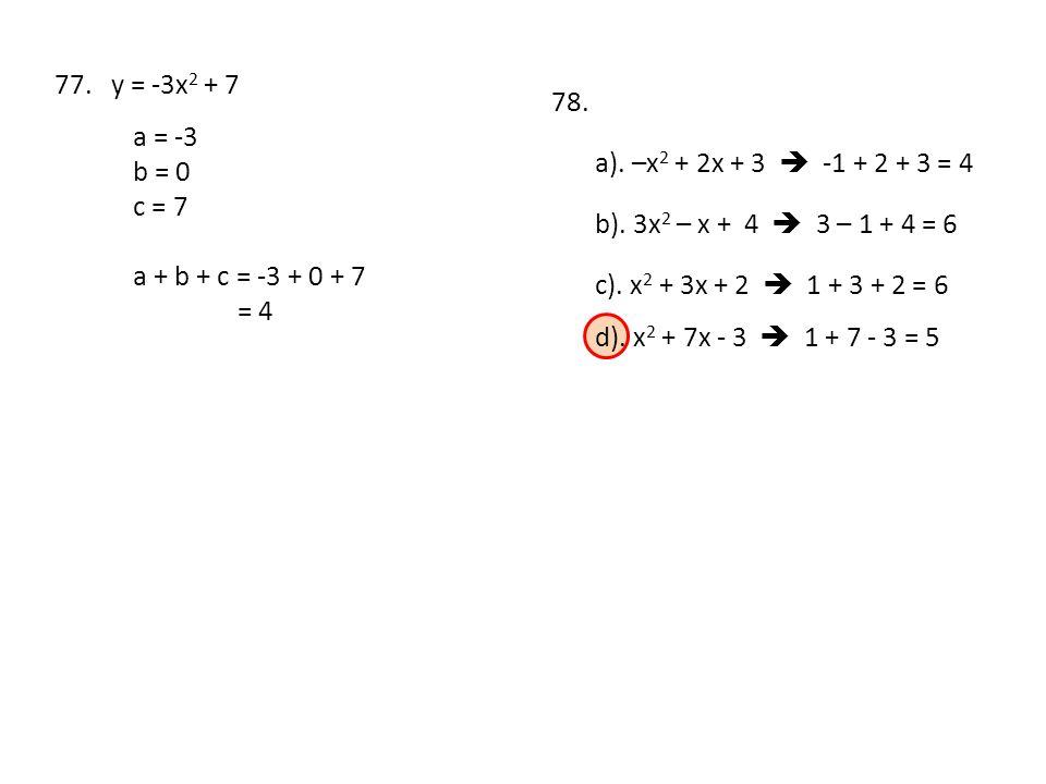 77. y = -3x2 + 7 78. a = -3. b = 0. c = 7. a). –x2 + 2x + 3  -1 + 2 + 3 = 4. b). 3x2 – x + 4  3 – 1 + 4 = 6.