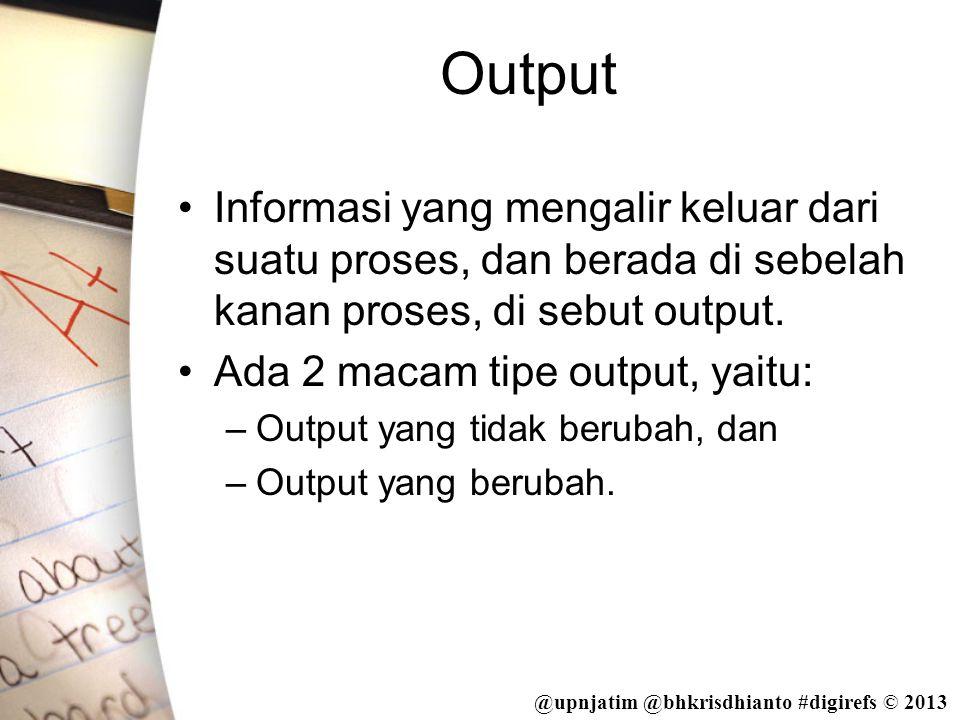 Output Informasi yang mengalir keluar dari suatu proses, dan berada di sebelah kanan proses, di sebut output.