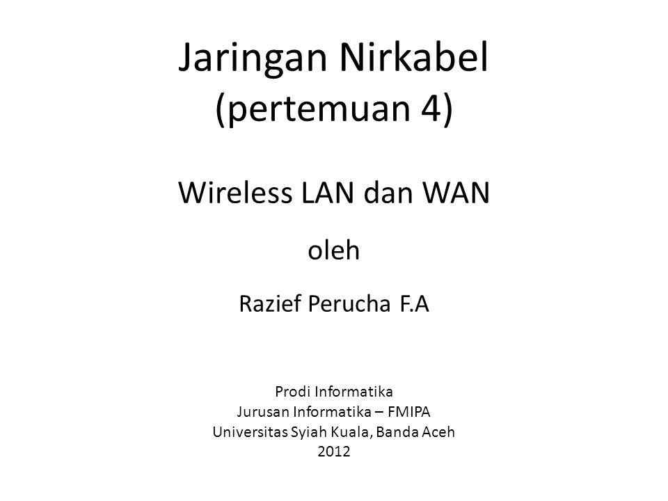 Jaringan Nirkabel (pertemuan 4) Wireless LAN dan WAN oleh Razief Perucha F.A Prodi Informatika Jurusan Informatika – FMIPA Universitas Syiah Kuala, Banda Aceh 2012