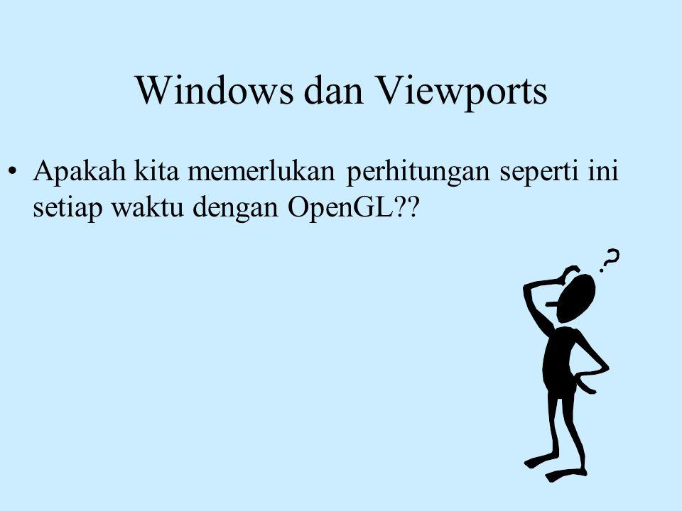 Windows dan Viewports Apakah kita memerlukan perhitungan seperti ini setiap waktu dengan OpenGL