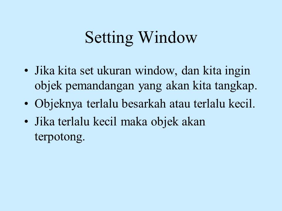 Setting Window Jika kita set ukuran window, dan kita ingin objek pemandangan yang akan kita tangkap.