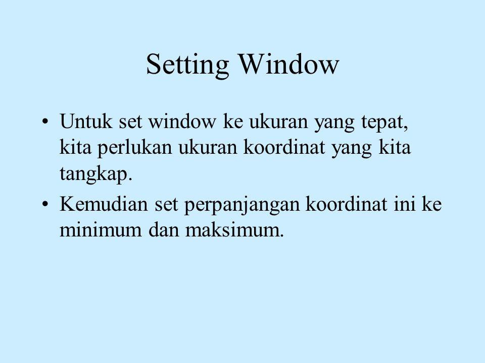 Setting Window Untuk set window ke ukuran yang tepat, kita perlukan ukuran koordinat yang kita tangkap.