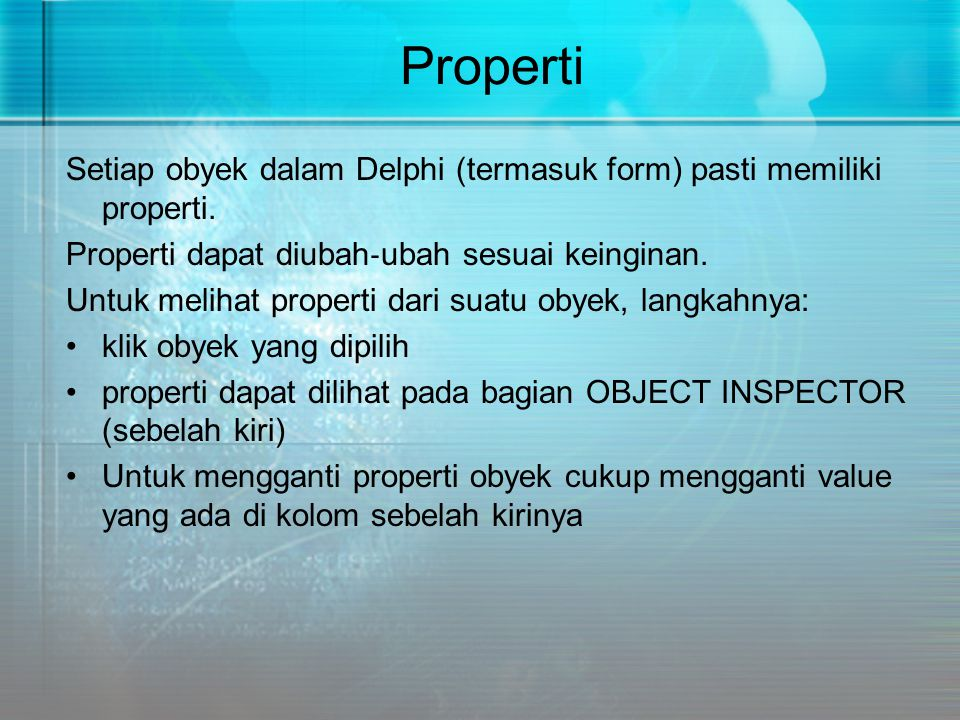 Properti Setiap obyek dalam Delphi (termasuk form) pasti memiliki properti. Properti dapat diubah‐ubah sesuai keinginan.