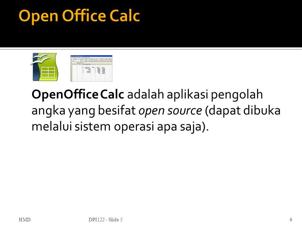 Open Office Calc OpenOffice Calc adalah aplikasi pengolah angka yang besifat open source (dapat dibuka melalui sistem operasi apa saja).