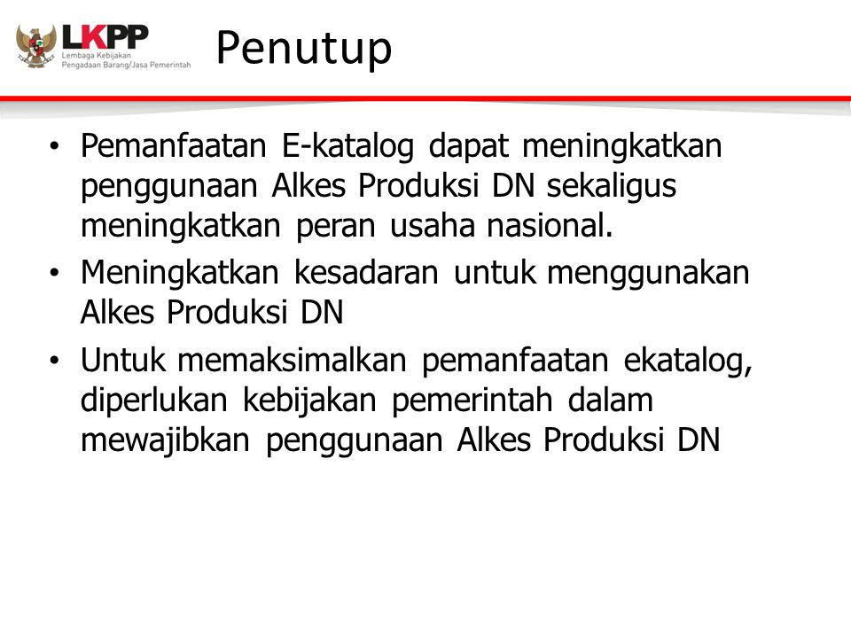 Penutup Pemanfaatan E-katalog dapat meningkatkan penggunaan Alkes Produksi DN sekaligus meningkatkan peran usaha nasional.