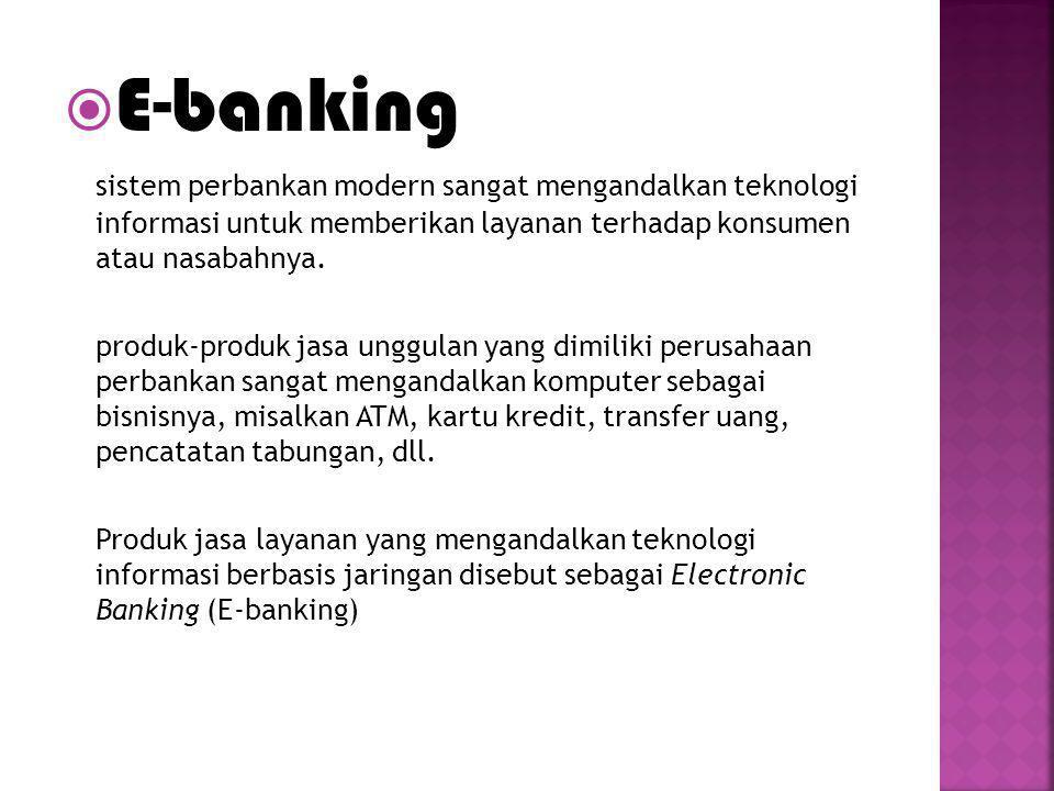 E-banking sistem perbankan modern sangat mengandalkan teknologi informasi untuk memberikan layanan terhadap konsumen atau nasabahnya.