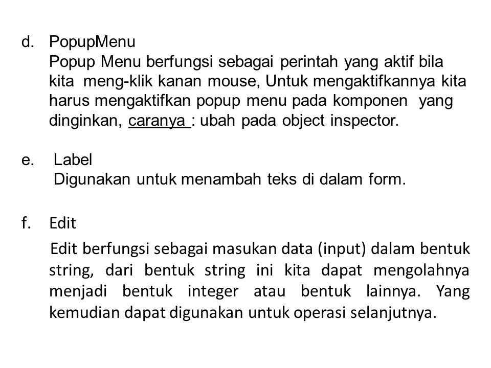 PopupMenu Popup Menu berfungsi sebagai perintah yang aktif bila kita meng-klik kanan mouse, Untuk mengaktifkannya kita harus mengaktifkan popup menu pada komponen yang dinginkan, caranya : ubah pada object inspector.