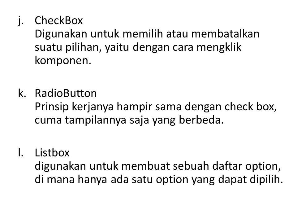 CheckBox Digunakan untuk memilih atau membatalkan suatu pilihan, yaitu dengan cara mengklik komponen.