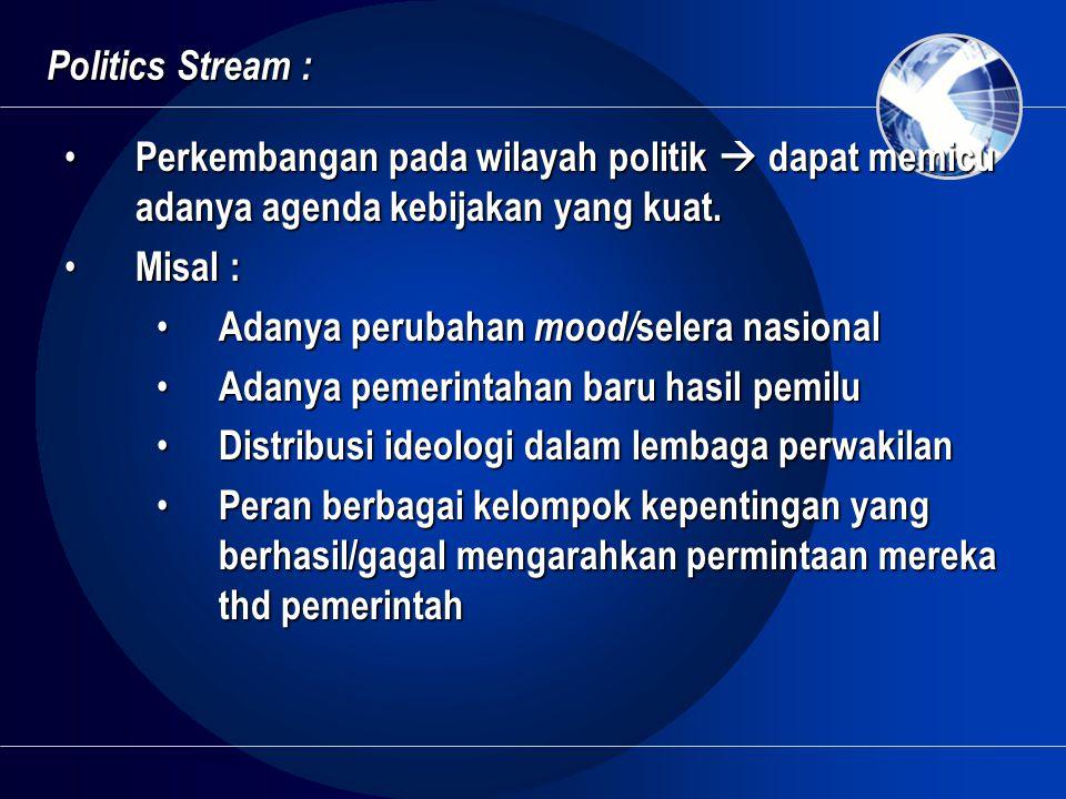 Politics Stream : Perkembangan pada wilayah politik  dapat memicu adanya agenda kebijakan yang kuat.