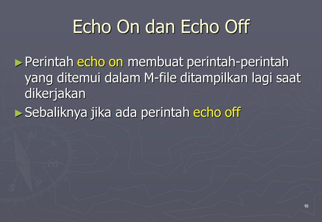 Echo On dan Echo Off Perintah echo on membuat perintah-perintah yang ditemui dalam M-file ditampilkan lagi saat dikerjakan.