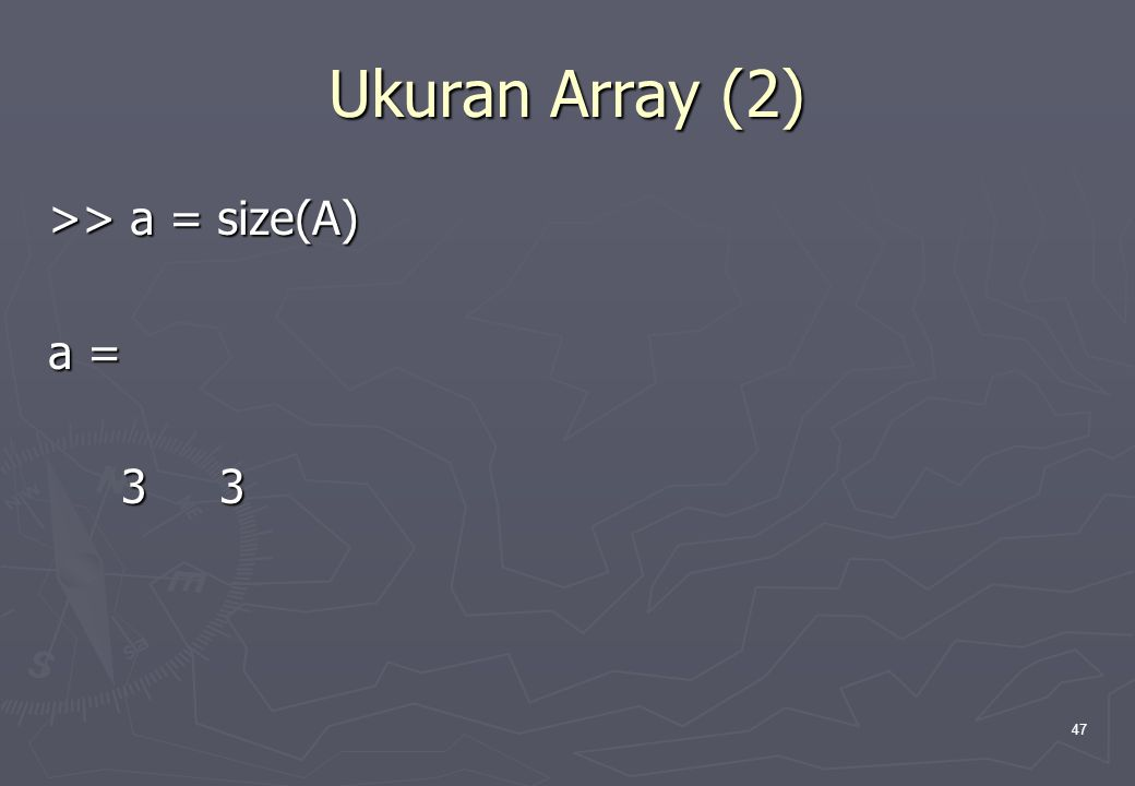 Ukuran Array (2) >> a = size(A) a = 3 3
