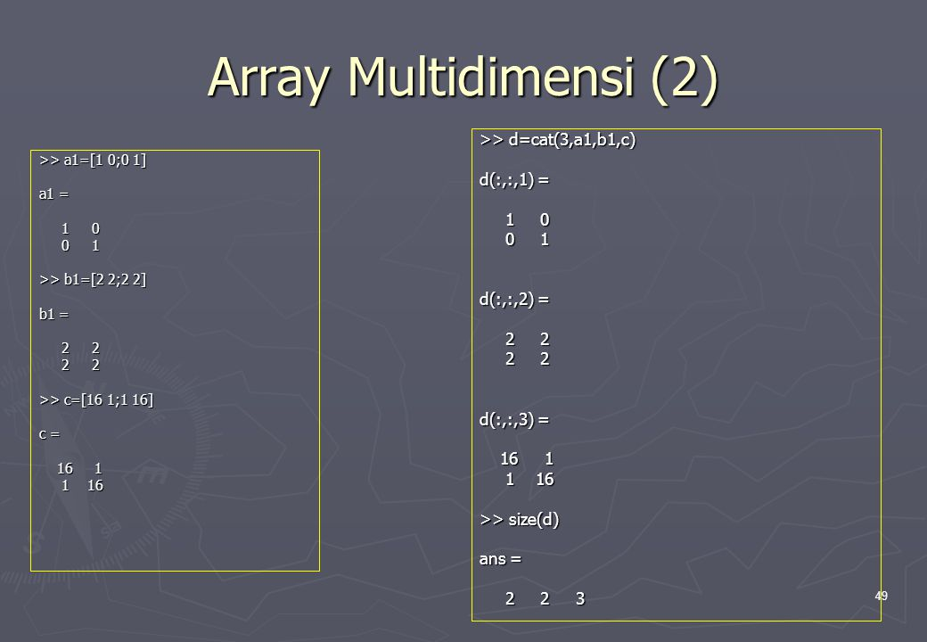 Array Multidimensi (2) >> d=cat(3,a1,b1,c) d(:,:,1) = 1 0 0 1