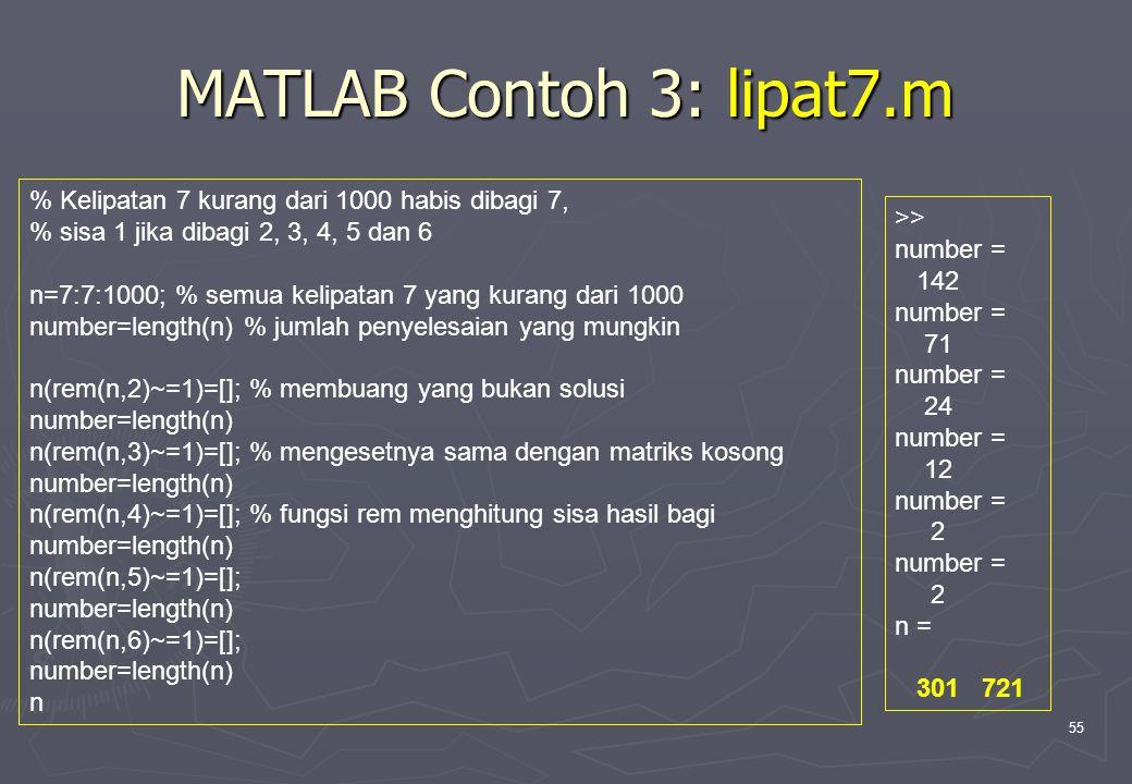 MATLAB Contoh 3: lipat7.m % Kelipatan 7 kurang dari 1000 habis dibagi 7, % sisa 1 jika dibagi 2, 3, 4, 5 dan 6.