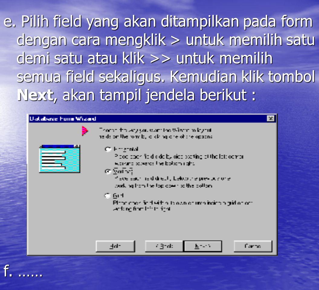 e. Pilih field yang akan ditampilkan pada form dengan cara mengklik > untuk memilih satu demi satu atau klik >> untuk memilih semua field sekaligus. Kemudian klik tombol Next, akan tampil jendela berikut :