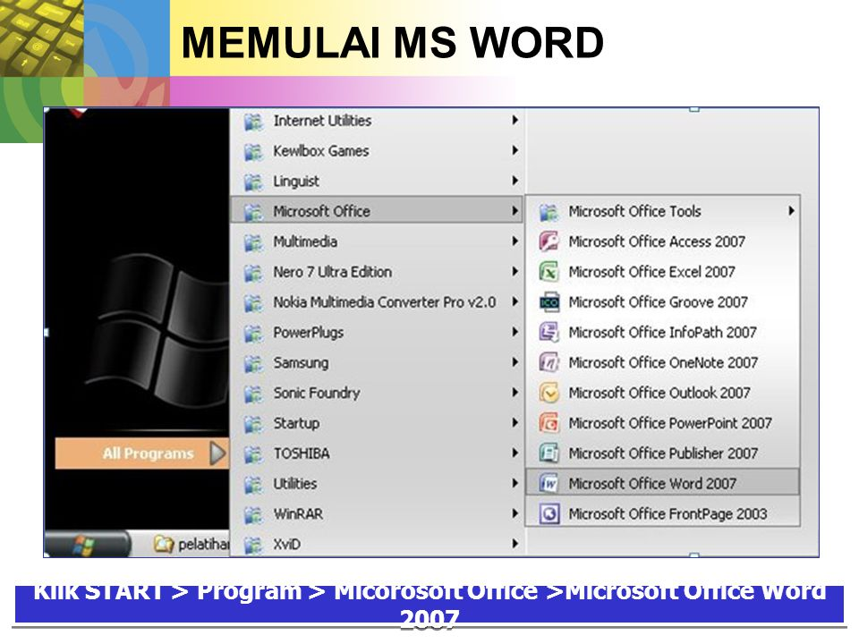 MEMULAI MS WORD Klik START > Program > Micorosoft Office >Microsoft Office Word 2007